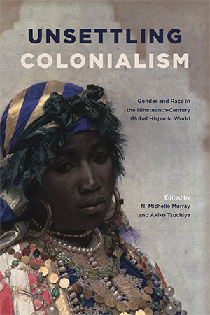 Unsettling Colonialism Gender and Race in the Nineteenth-Century Global Hispanic World
