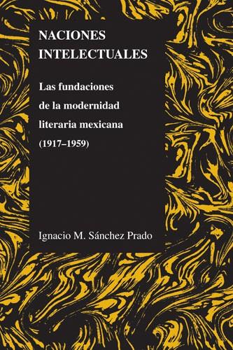 Naciones intelectuales: Las fundaciones de la modernidad literaria mexicana (1917-1959)