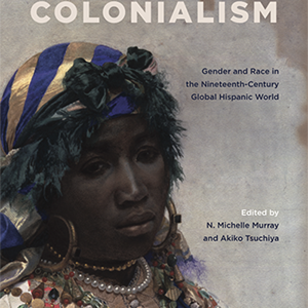 Faculty publication: Unsettling Colonialism: Gender and Race in the Nineteenth-Century Global Hispanic World, by Akiko Tsuchiya